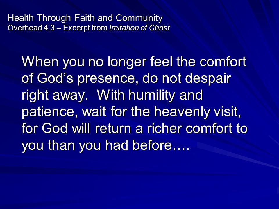 Health Through Faith and Community Overhead 4.3 – Excerpt from Imitation of Christ When you no longer feel the comfort of Gods presence, do not despai