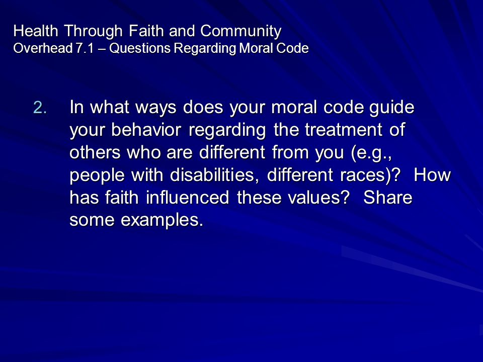 Health Through Faith and Community Overhead 7.1 – Questions Regarding Moral Code 2. In what ways does your moral code guide your behavior regarding th