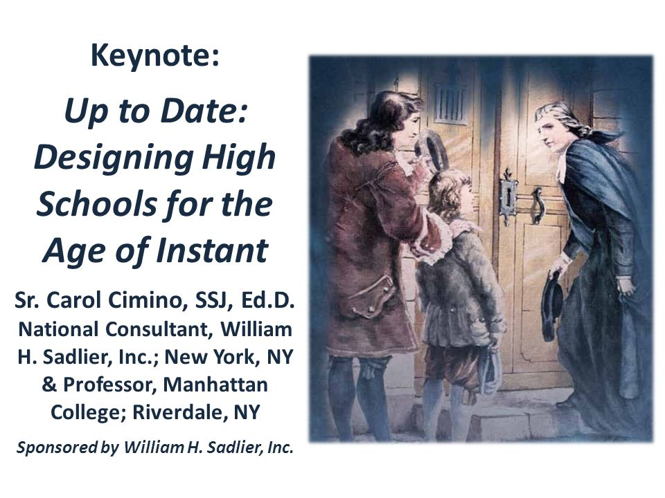 Keynote: Up to Date: Designing High Schools for the Age of Instant Sr. Carol Cimino, SSJ, Ed.D. National Consultant, William H. Sadlier, Inc.; New Yor