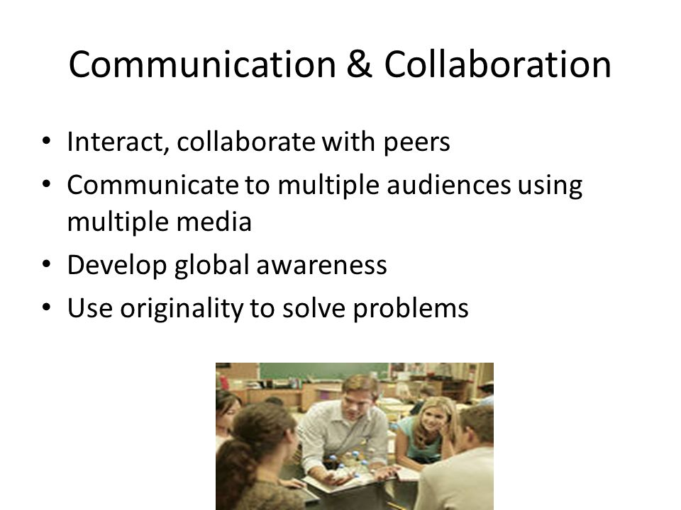 Communication & Collaboration Interact, collaborate with peers Communicate to multiple audiences using multiple media Develop global awareness Use ori