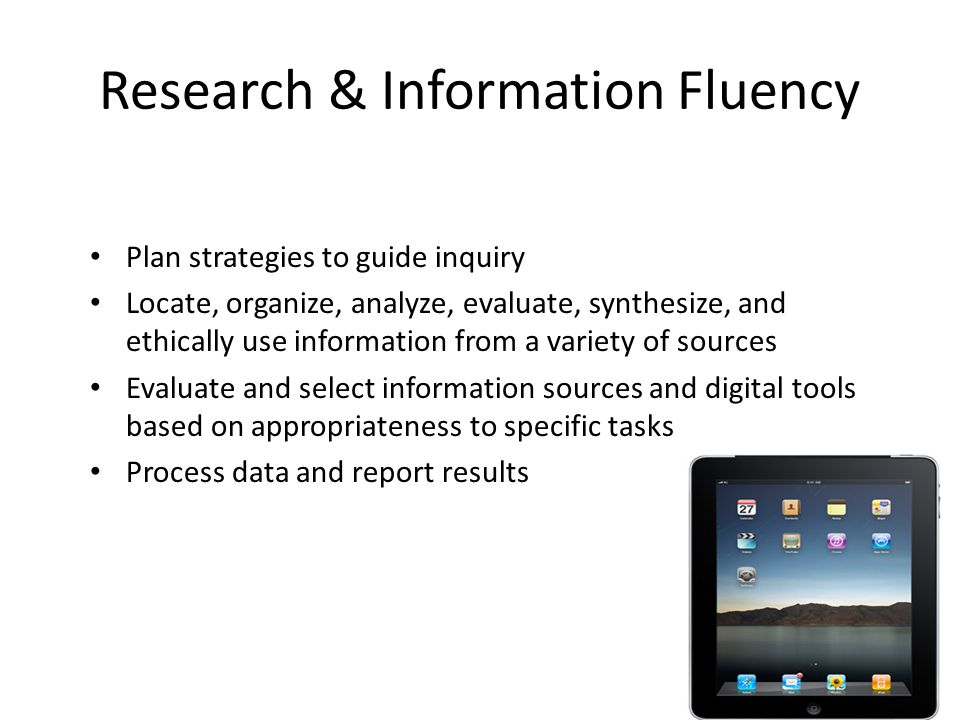 Research & Information Fluency Plan strategies to guide inquiry Locate, organize, analyze, evaluate, synthesize, and ethically use information from a