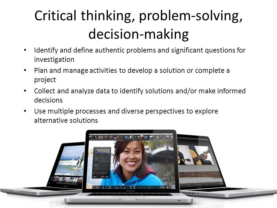 Critical thinking, problem-solving, decision-making Identify and define authentic problems and significant questions for investigation Plan and manage