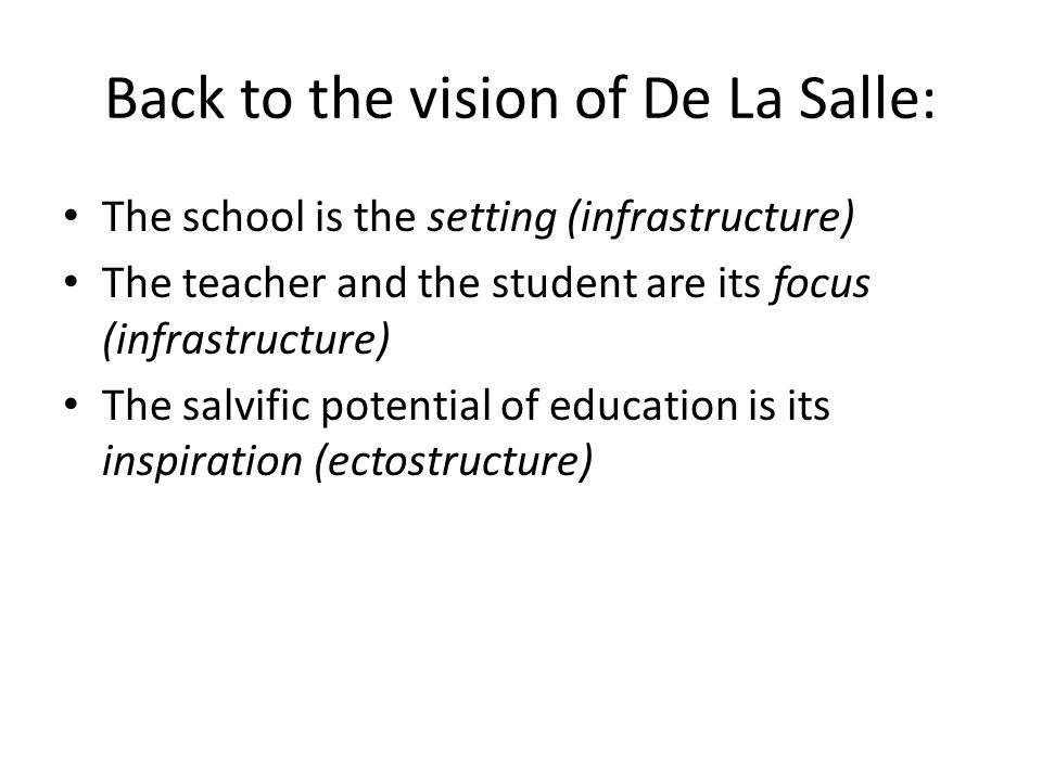 Back to the vision of De La Salle: The school is the setting (infrastructure) The teacher and the student are its focus (infrastructure) The salvific