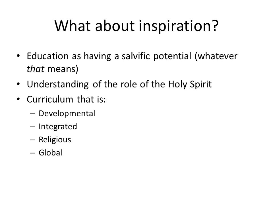 What about inspiration? Education as having a salvific potential (whatever that means) Understanding of the role of the Holy Spirit Curriculum that is