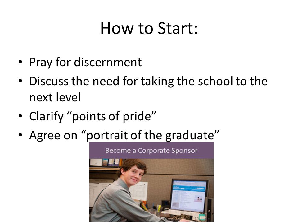 How to Start: Pray for discernment Discuss the need for taking the school to the next level Clarify points of pride Agree on portrait of the graduate