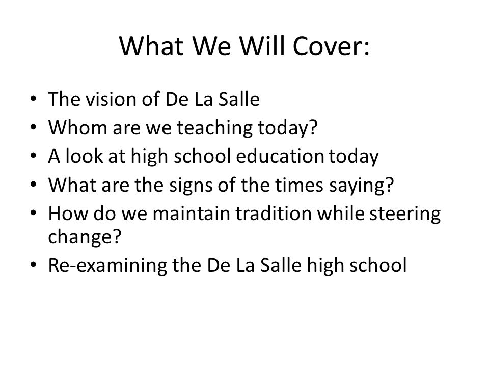 What We Will Cover: The vision of De La Salle Whom are we teaching today? A look at high school education today What are the signs of the times saying