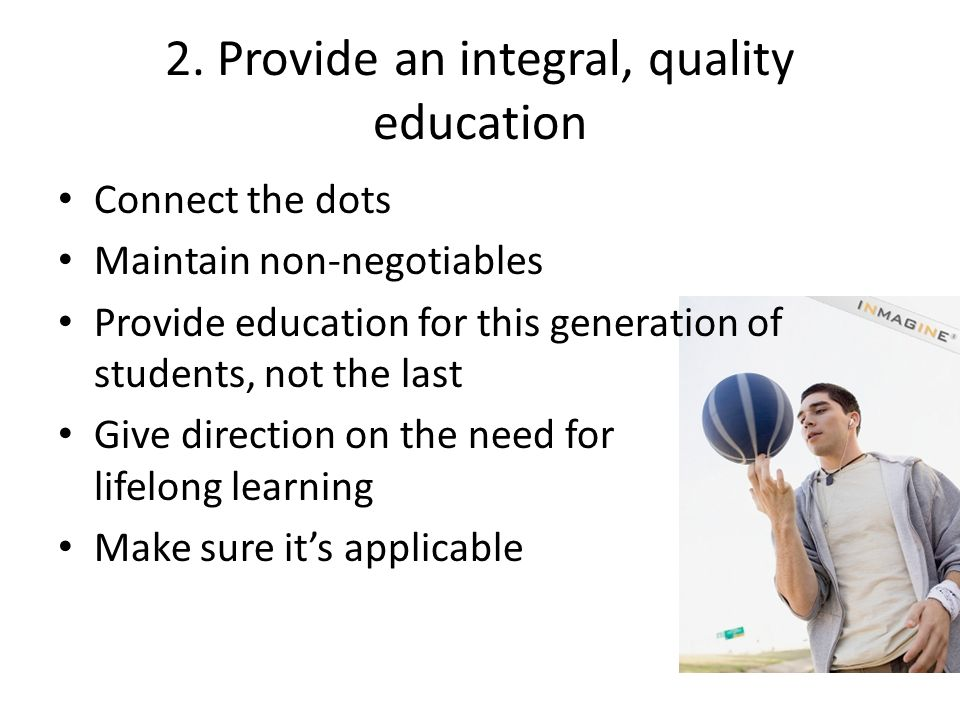 2. Provide an integral, quality education Connect the dots Maintain non-negotiables Provide education for this generation of students, not the last Gi