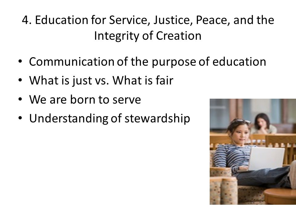 4. Education for Service, Justice, Peace, and the Integrity of Creation Communication of the purpose of education What is just vs. What is fair We are
