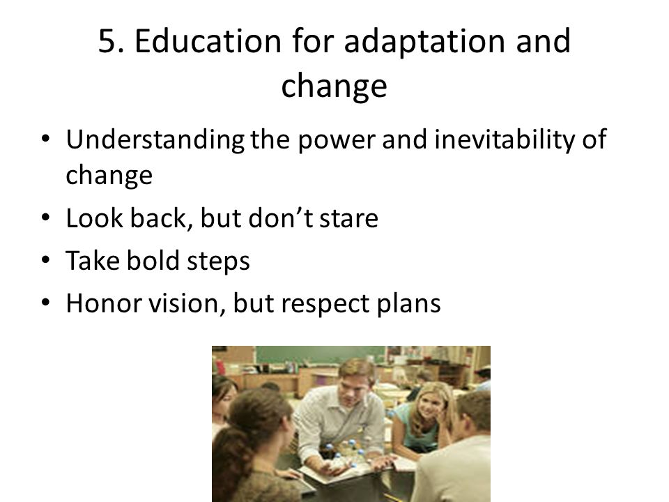 5. Education for adaptation and change Understanding the power and inevitability of change Look back, but dont stare Take bold steps Honor vision, but