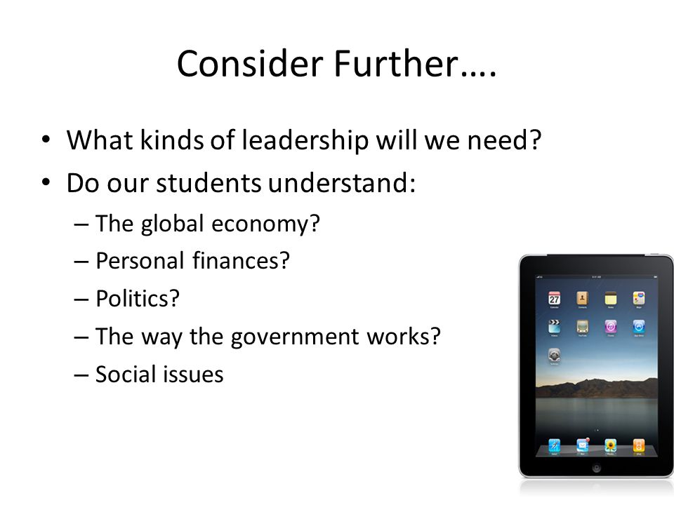 Consider Further…. What kinds of leadership will we need? Do our students understand: – The global economy? – Personal finances? – Politics? – The way