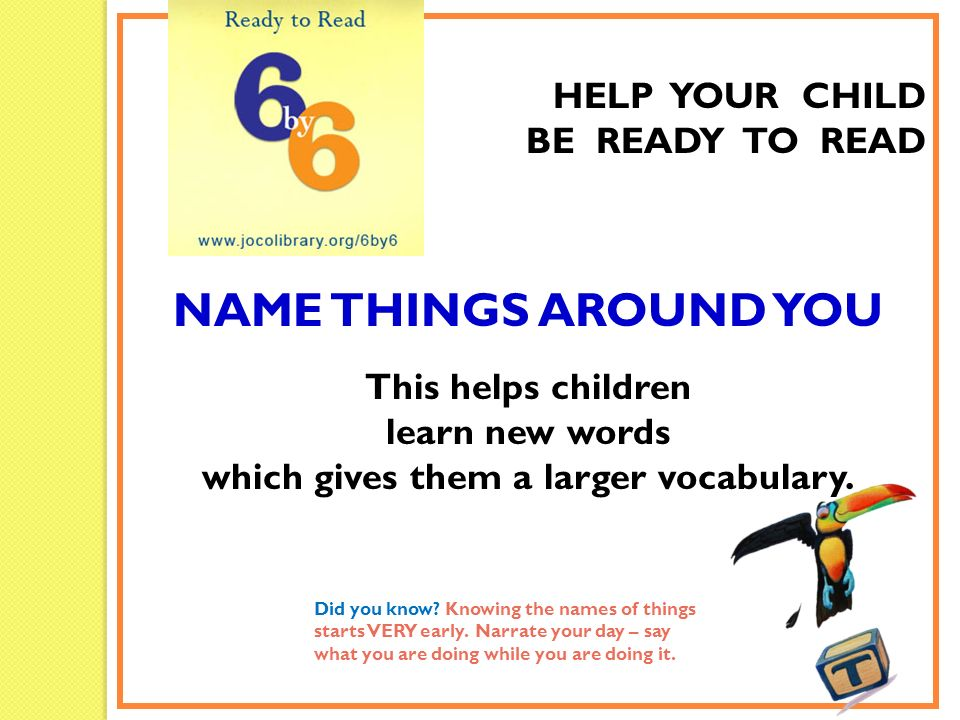 HELP YOUR CHILD BE READY TO READ NAME THINGS AROUND YOU This helps children learn new words which gives them a larger vocabulary. Did you know? Knowin