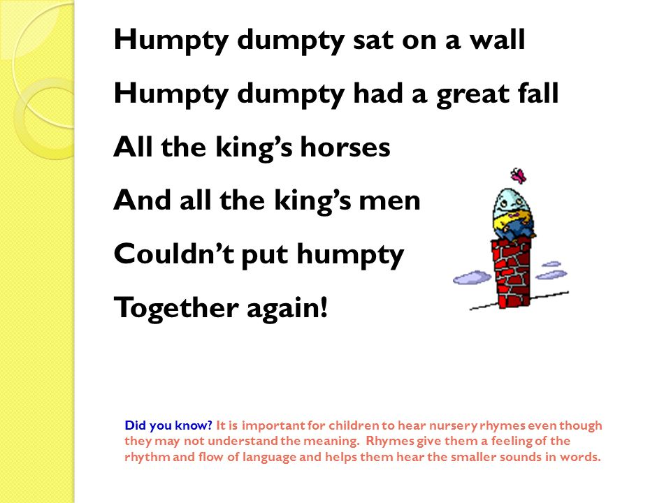 Humpty dumpty sat on a wall Humpty dumpty had a great fall All the kings horses And all the kings men Couldnt put humpty Together again! Did you know?