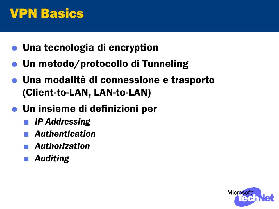 VPN Basics Una tecnologia di encryption Un metodo/protocollo di Tunneling Una modalità di connessione e trasporto (Client-to-LAN, LAN-to-LAN) Un insieme di definizioni per IP Addressing Authentication Authorization Auditing