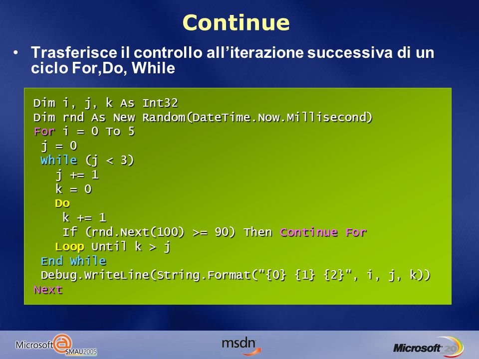Continue Trasferisce il controllo alliterazione successiva di un ciclo For,Do, While For i as Int32=0 to 10 If (i mod 2 =0 ) Then Continue For If (i mod 2 =0 ) Then Continue For Debug.WriteLine(i) 1,3,5,7,9 Debug.WriteLine(i) 1,3,5,7,9Next Dim i, j, k As Int32 Dim rnd As New Random(DateTime.Now.Millisecond) For i = 0 To 5 j = 0 While (j = 90) Then Continue For Loop Until k > j End While Debug.WriteLine(String.Format( {0} {1} {2} , i, j, k)) Next