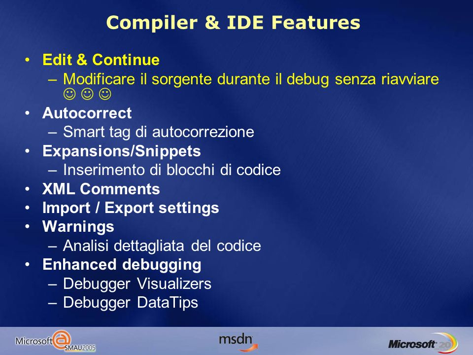 Compiler & IDE Features Edit & Continue –Modificare il sorgente durante il debug senza riavviare Autocorrect –Smart tag di autocorrezione Expansions/Snippets –Inserimento di blocchi di codice XML Comments Import / Export settings Warnings –Analisi dettagliata del codice Enhanced debugging –Debugger Visualizers –Debugger DataTips