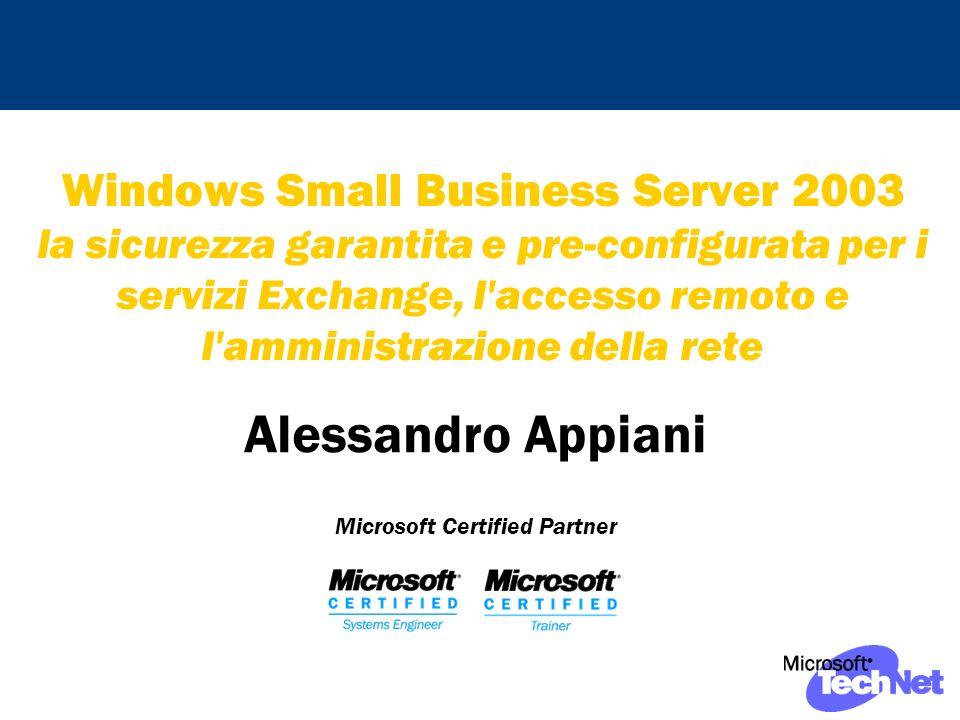 Windows Small Business Server 2003 la sicurezza garantita e pre-configurata per i servizi Exchange, l accesso remoto e l amministrazione della rete Alessandro Appiani Microsoft Certified Partner