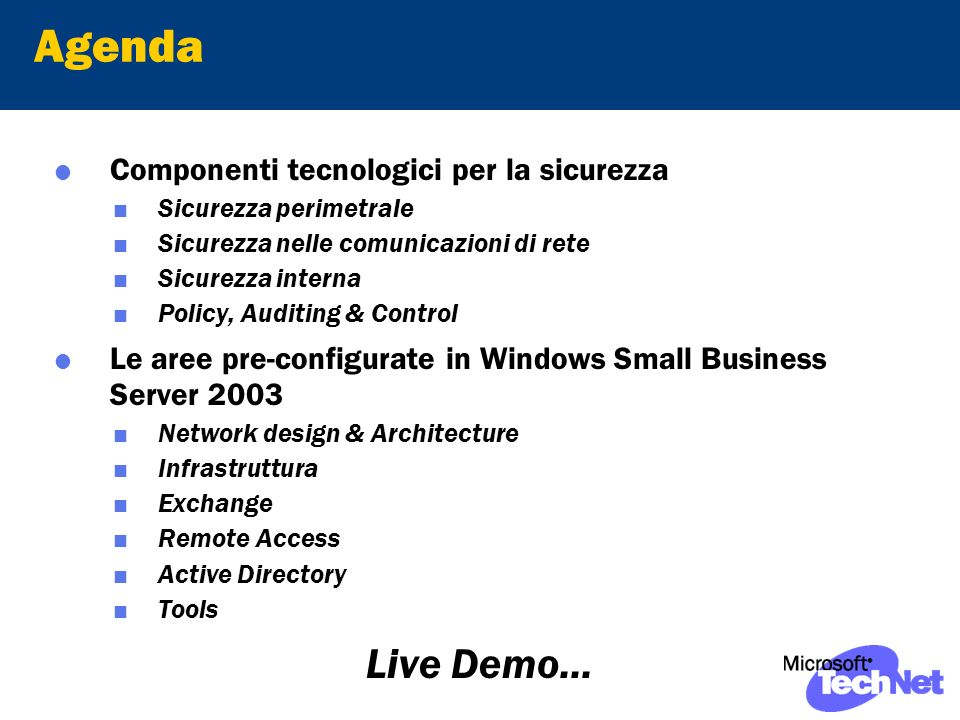 Agenda Componenti tecnologici per la sicurezza Sicurezza perimetrale Sicurezza nelle comunicazioni di rete Sicurezza interna Policy, Auditing & Control Le aree pre-configurate in Windows Small Business Server 2003 Network design & Architecture Infrastruttura Exchange Remote Access Active Directory Tools Live Demo...