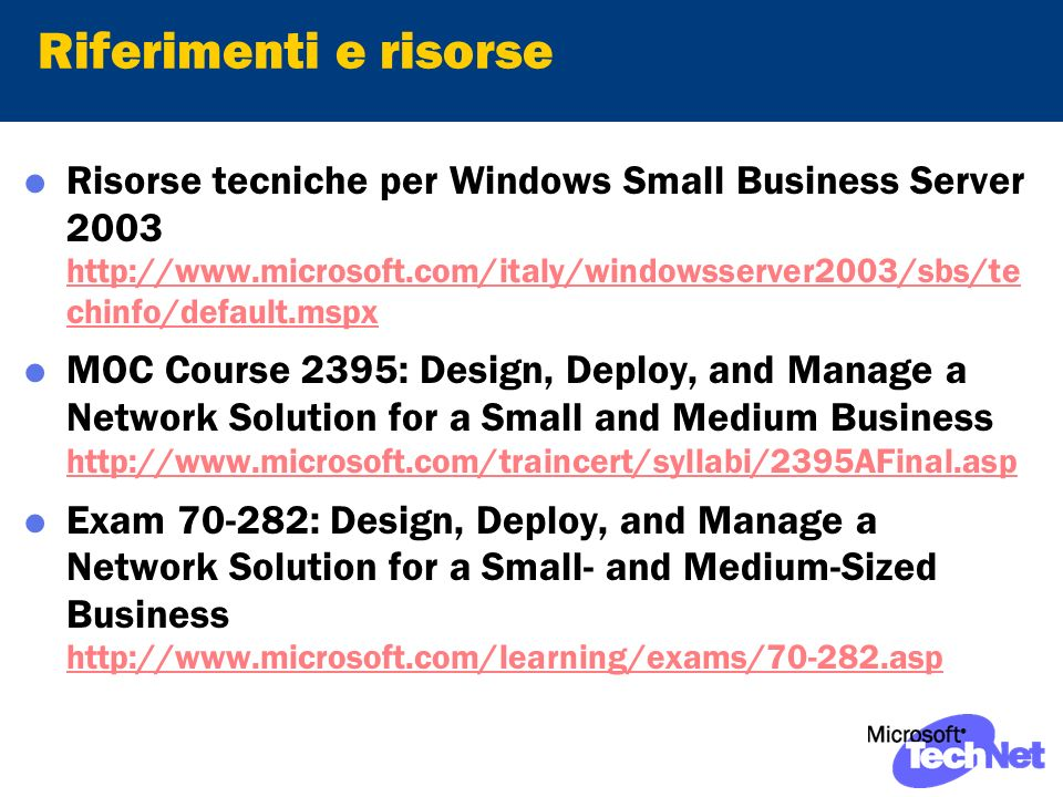 Riferimenti e risorse Risorse tecniche per Windows Small Business Server chinfo/default.mspx   chinfo/default.mspx MOC Course 2395: Design, Deploy, and Manage a Network Solution for a Small and Medium Business     Exam : Design, Deploy, and Manage a Network Solution for a Small- and Medium-Sized Business