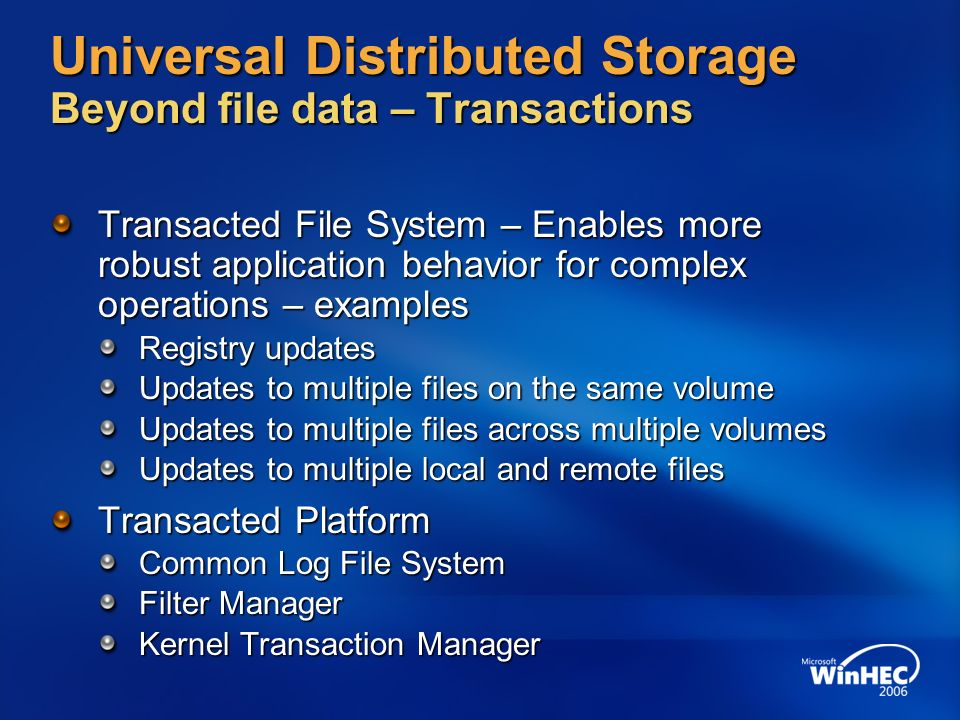 Universal Distributed Storage Beyond file data – Transactions Transacted File System – Enables more robust application behavior for complex operations