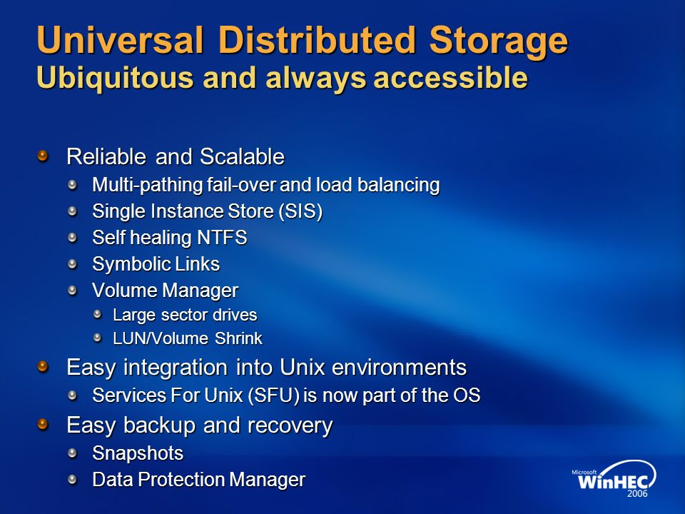 Universal Distributed Storage Ubiquitous and always accessible Reliable and Scalable Multi-pathing fail-over and load balancing Single Instance Store