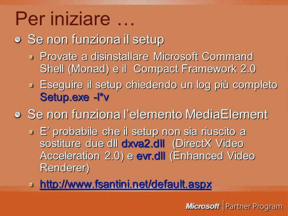 Per iniziare … Se non funziona il setup Provate a disinstallare Microsoft Command Shell (Monad) e il Compact Framework 2.0 Eseguire il setup chiedendo un log più completo Setup.exe -l*v Se non funziona lelemento MediaElement E probabile che il setup non sia riuscito a sostiture due dll dxva2.dll (DirectX Video Acceleration 2.0) e evr.dll (Enhanced Video Renderer) http://www.fsantini.net/default.aspx