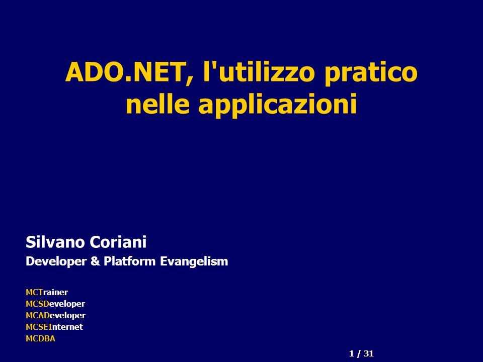 1 / 31 ADO.NET, l utilizzo pratico nelle applicazioni Silvano Coriani Developer & Platform Evangelism MCTrainer MCSDeveloper MCADeveloper MCSEInternet MCDBA