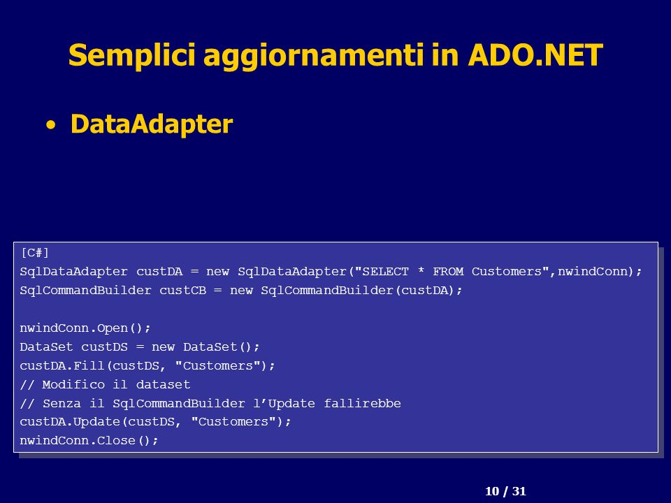 10 / 31 Semplici aggiornamenti in ADO.NET DataAdapter [C#] SqlDataAdapter custDA = new SqlDataAdapter(