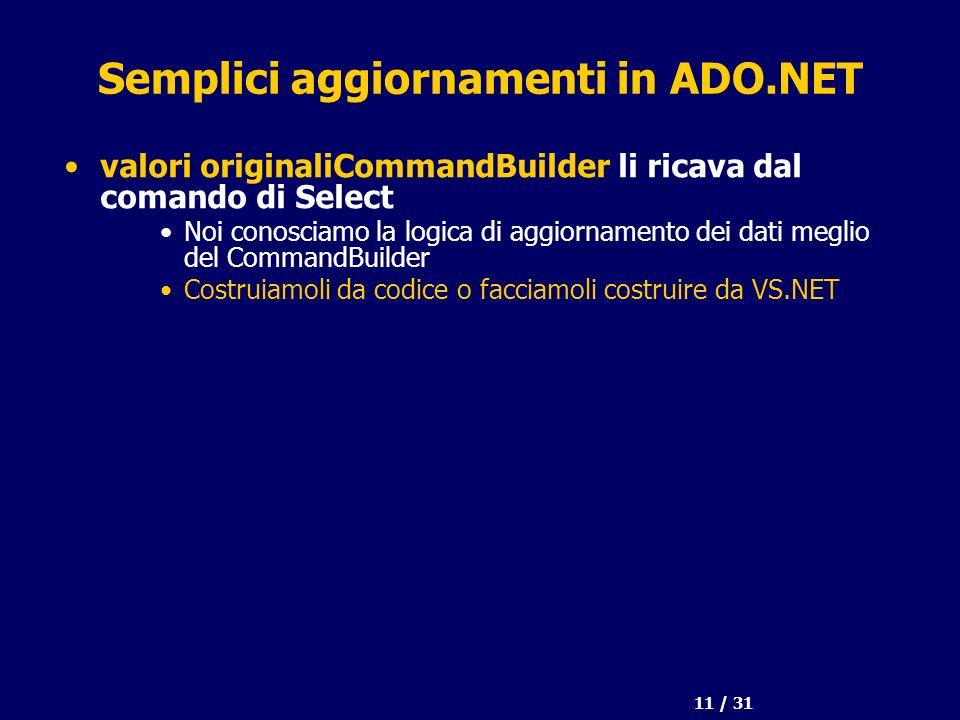 11 / 31 Semplici aggiornamenti in ADO.NET valori originaliCommandBuilder li ricava dal comando di Select Noi conosciamo la logica di aggiornamento dei dati meglio del CommandBuilder Costruiamoli da codice o facciamoli costruire da VS.NET