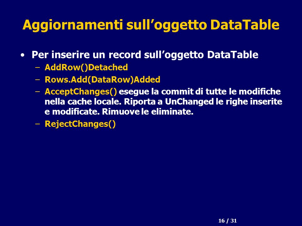 16 / 31 Aggiornamenti sulloggetto DataTable Per inserire un record sulloggetto DataTable –AddRow()Detached –Rows.Add(DataRow)Added –AcceptChanges() esegue la commit di tutte le modifiche nella cache locale.