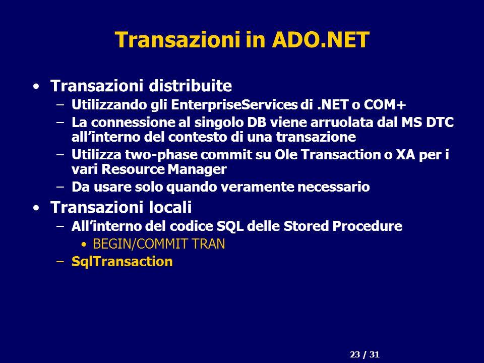 23 / 31 Transazioni in ADO.NET Transazioni distribuite –Utilizzando gli EnterpriseServices di.NET o COM+ –La connessione al singolo DB viene arruolata dal MS DTC allinterno del contesto di una transazione –Utilizza two-phase commit su Ole Transaction o XA per i vari Resource Manager –Da usare solo quando veramente necessario Transazioni locali –Allinterno del codice SQL delle Stored Procedure BEGIN/COMMIT TRAN –SqlTransaction