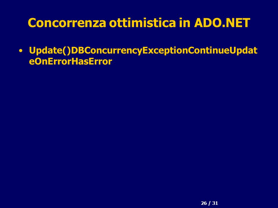 26 / 31 Concorrenza ottimistica in ADO.NET Update()DBConcurrencyExceptionContinueUpdat eOnErrorHasError