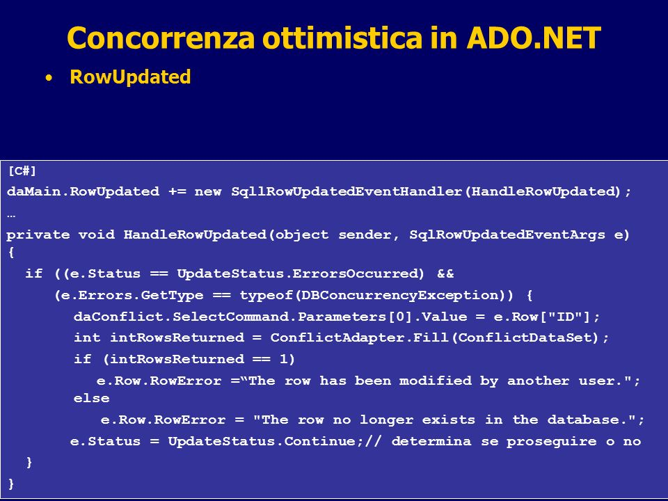 27 / 31 Concorrenza ottimistica in ADO.NET RowUpdated [C#] daMain.RowUpdated += new SqllRowUpdatedEventHandler(HandleRowUpdated); … private void Handl