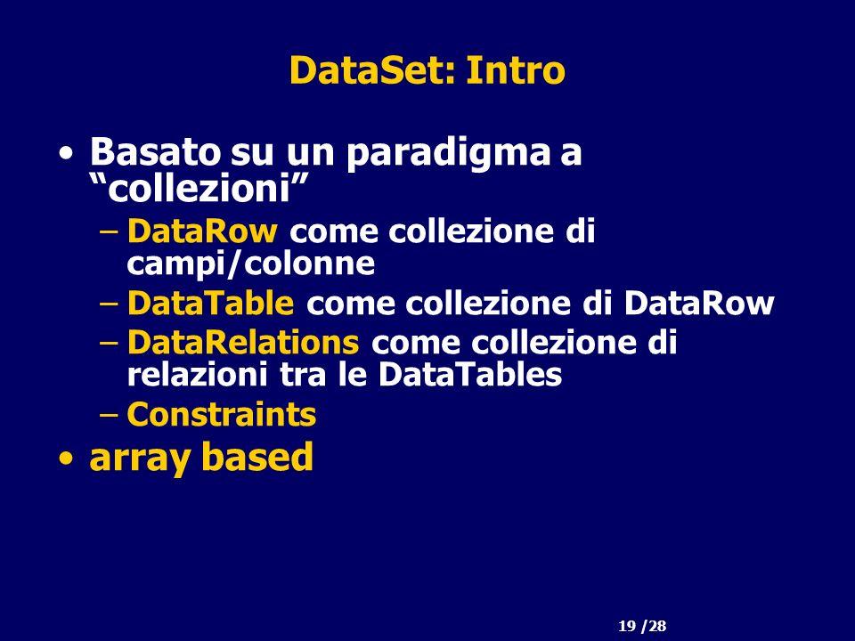 19 /28 DataSet: Intro Basato su un paradigma a collezioni –DataRow come collezione di campi/colonne –DataTable come collezione di DataRow –DataRelations come collezione di relazioni tra le DataTables –Constraints array based