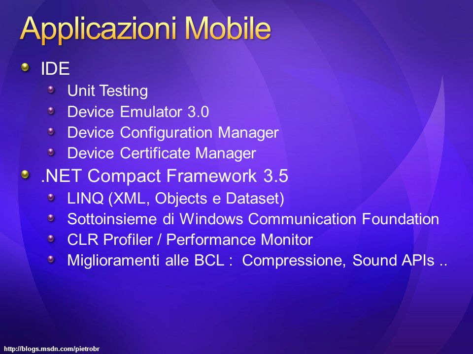 http://blogs.msdn.com/pietrobr IDE Unit Testing Device Emulator 3.0 Device Configuration Manager Device Certificate Manager.NET Compact Framework 3.5 LINQ (XML, Objects e Dataset) Sottoinsieme di Windows Communication Foundation CLR Profiler / Performance Monitor Miglioramenti alle BCL : Compressione, Sound APIs..