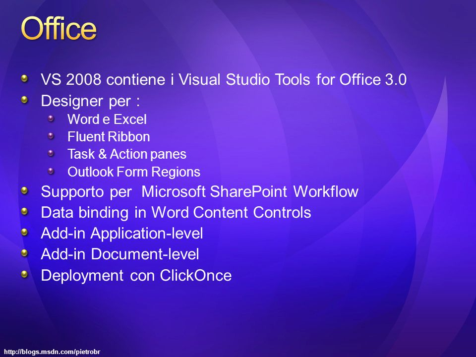http://blogs.msdn.com/pietrobr VS 2008 contiene i Visual Studio Tools for Office 3.0 Designer per : Word e Excel Fluent Ribbon Task & Action panes Outlook Form Regions Supporto per Microsoft SharePoint Workflow Data binding in Word Content Controls Add-in Application-level Add-in Document-level Deployment con ClickOnce