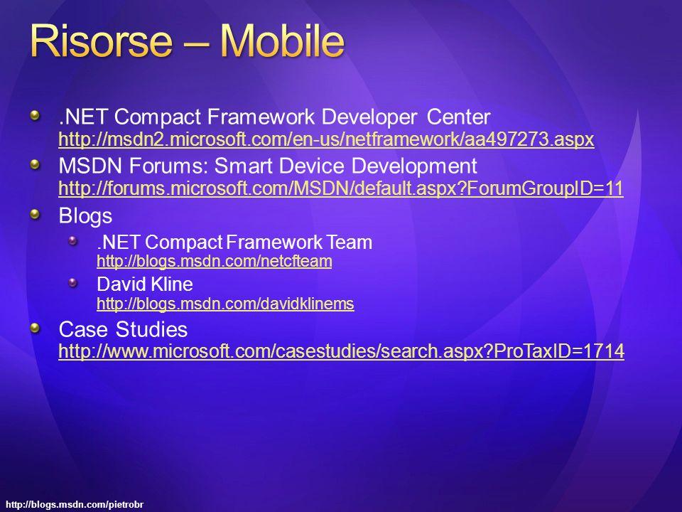 http://blogs.msdn.com/pietrobr.NET Compact Framework Developer Center http://msdn2.microsoft.com/en-us/netframework/aa497273.aspx http://msdn2.microsoft.com/en-us/netframework/aa497273.aspx MSDN Forums: Smart Device Development http://forums.microsoft.com/MSDN/default.aspx?ForumGroupID=11 http://forums.microsoft.com/MSDN/default.aspx?ForumGroupID=11 Blogs.NET Compact Framework Team http://blogs.msdn.com/netcfteam http://blogs.msdn.com/netcfteam David Kline http://blogs.msdn.com/davidklinems http://blogs.msdn.com/davidklinems Case Studies http://www.microsoft.com/casestudies/search.aspx?ProTaxID=1714 http://www.microsoft.com/casestudies/search.aspx?ProTaxID=1714