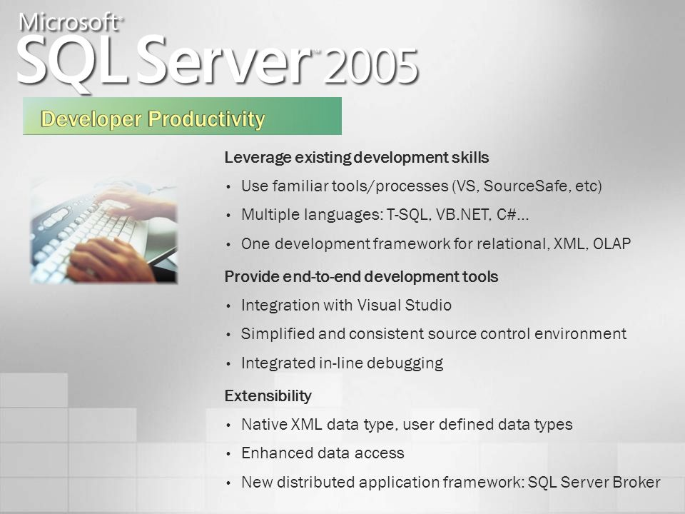 Leverage existing development skills Use familiar tools/processes (VS, SourceSafe, etc) Multiple languages: T-SQL, VB.NET, C#… One development framework for relational, XML, OLAP Provide end-to-end development tools Integration with Visual Studio Simplified and consistent source control environment Integrated in-line debugging Extensibility Native XML data type, user defined data types Enhanced data access New distributed application framework: SQL Server Broker