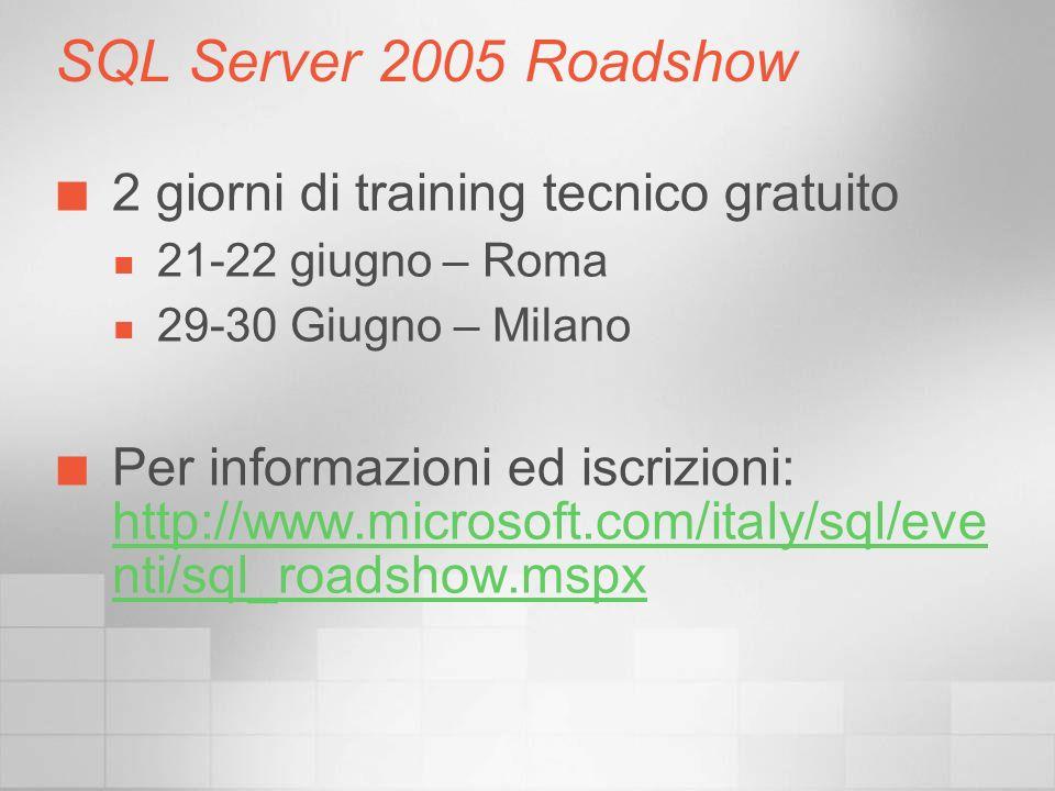 SQL Server 2005 Roadshow 2 giorni di training tecnico gratuito 21-22 giugno – Roma 29-30 Giugno – Milano Per informazioni ed iscrizioni: http://www.microsoft.com/italy/sql/eve nti/sql_roadshow.mspx http://www.microsoft.com/italy/sql/eve nti/sql_roadshow.mspx