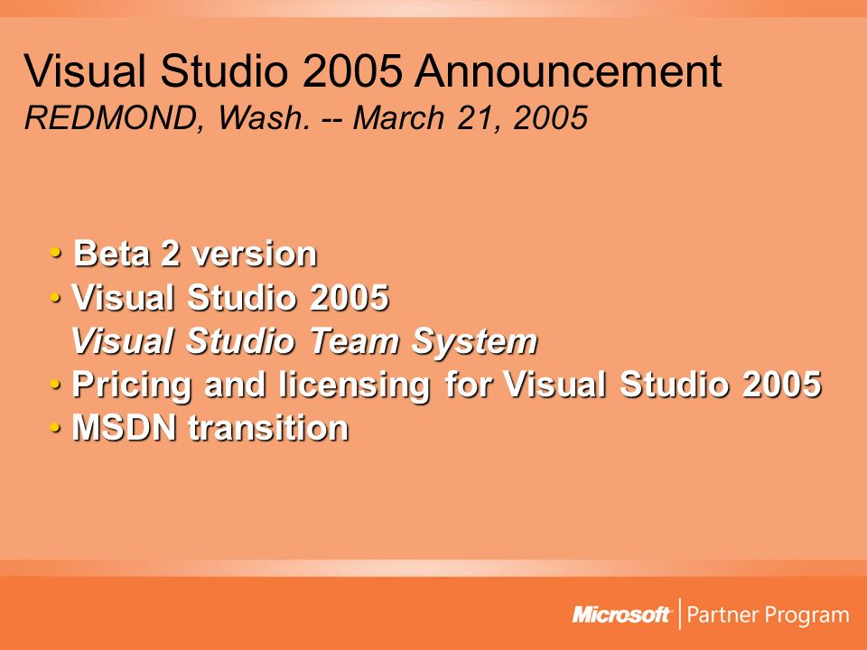 Beta 2 version Beta 2 version Visual Studio 2005 Visual Studio Team System Visual Studio 2005 Visual Studio Team System Pricing and licensing for Visual Studio 2005 Pricing and licensing for Visual Studio 2005 MSDN transition MSDN transition Visual Studio 2005 Announcement REDMOND, Wash.