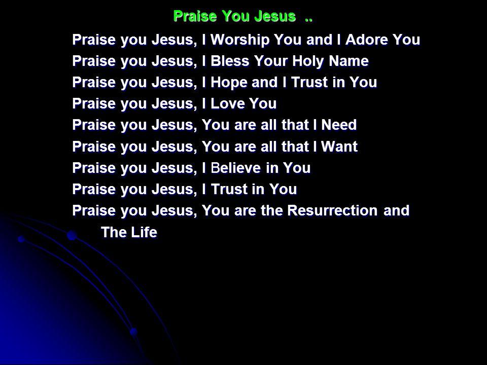 Praise you Jesus, I Worship You and I Adore You Praise you Jesus, I Bless Your Holy Name Praise you Jesus, I Hope and I Trust in You Praise you Jesus,