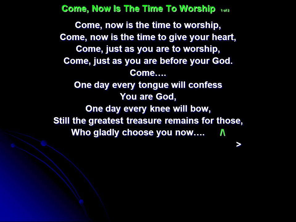 Come, now is the time to worship, Come, now is the time to give your heart, Come, just as you are to worship, Come, just as you are before your God. C