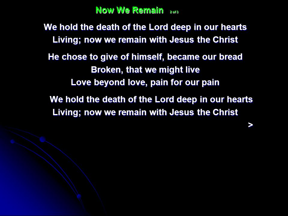 We hold the death of the Lord deep in our hearts Living; now we remain with Jesus the Christ He chose to give of himself, became our bread Broken, tha