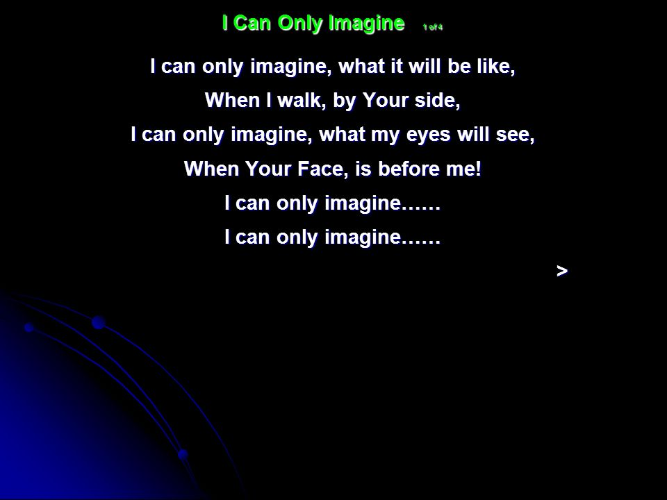 I can only imagine, what it will be like, When I walk, by Your side, I can only imagine, what my eyes will see, When Your Face, is before me! I can on