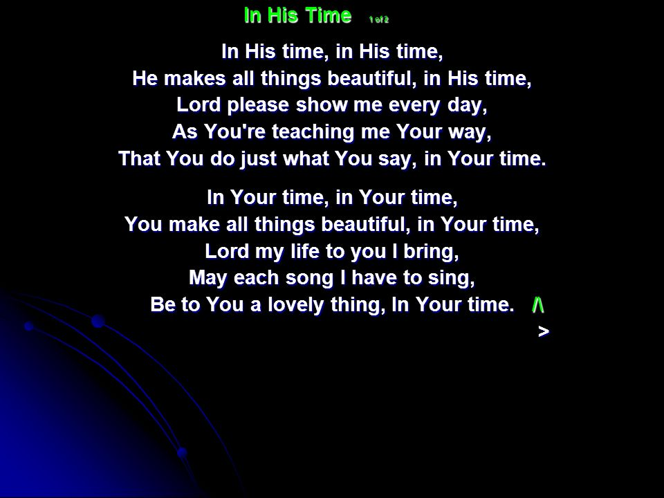 In His time, in His time, He makes all things beautiful, in His time, Lord please show me every day, As You're teaching me Your way, That You do just