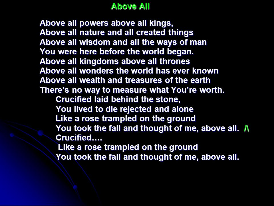 Above all powers above all kings, Above all nature and all created things Above all wisdom and all the ways of man You were here before the world bega