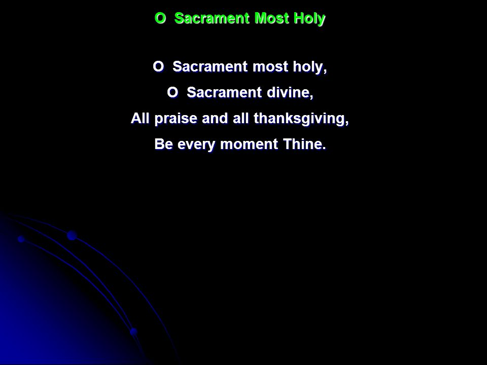 O Sacrament most holy, O Sacrament divine, All praise and all thanksgiving, Be every moment Thine. O Sacrament Most Holy