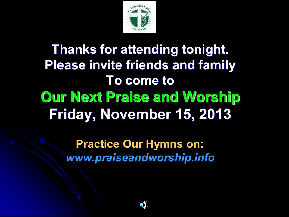 Thanks for attending tonight. Please invite friends and family To come to Our Next Praise and Worship Friday, November 15, 2013 Practice Our Hymns on: