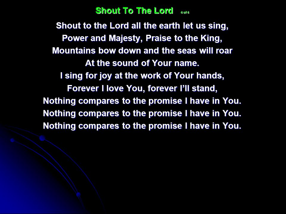Shout to the Lord all the earth let us sing, Power and Majesty, Praise to the King, Mountains bow down and the seas will roar At the sound of Your nam