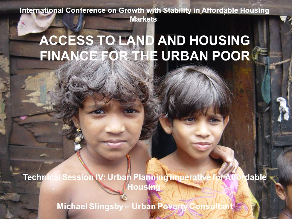 International Conference on Growth with Stability in Affordable Housing Markets ACCESS TO LAND AND HOUSING FINANCE FOR THE URBAN POOR Technical Sessio
