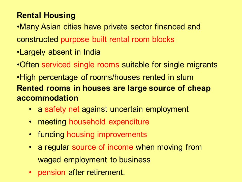Rental Housing Many Asian cities have private sector financed and constructed purpose built rental room blocks Largely absent in India Often serviced